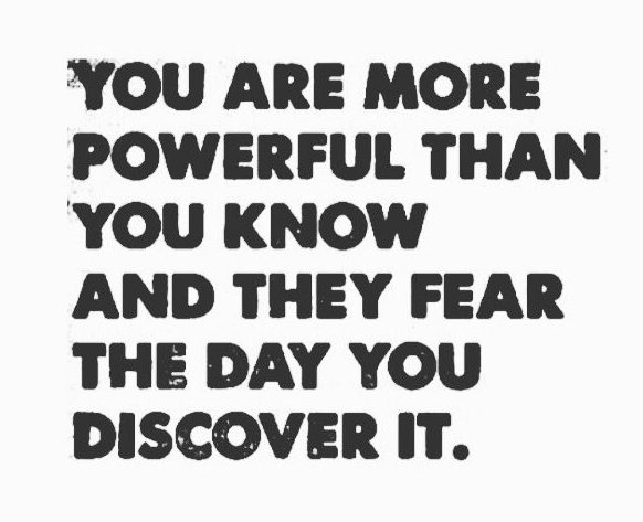 You are more powerful than you know ad they fear the day you discover it.